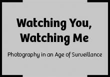 'Watching You, Watching Me' - Photography in an Age of Surveillance